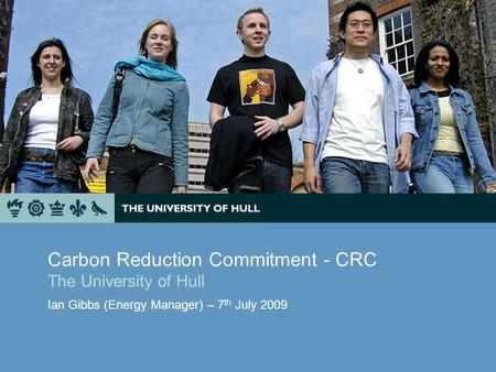 Carbon Reduction Commitment - CRC The University of Hull Ian Gibbs (Energy Manager) – 7 th July 2009.