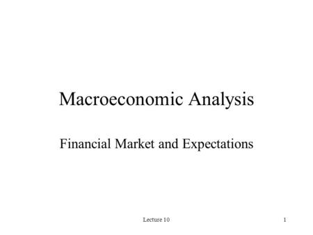 Lecture 101 Macroeconomic Analysis Financial Market and Expectations.