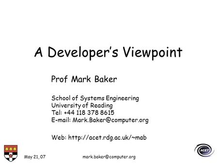 May 21, A Developers Viewpoint Prof Mark Baker School of Systems Engineering University of Reading Tel: +44 118 378 8615