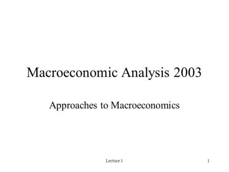 Lecture 11 Macroeconomic Analysis 2003 Approaches to Macroeconomics.