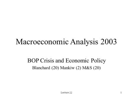 Lecture 221 Macroeconomic Analysis 2003 BOP Crisis and Economic Policy Blanchard (20) Mankiw (2) M&S (20)