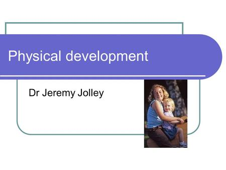 Physical development Dr Jeremy Jolley. Gross Motor 0-1 month Primary reflexes, placing, primary walk, grip Prone – turns head to one side Limbs held in.