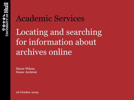 Academic Services Locating and searching for information about archives online Simon Wilson, Senior Archivist 26 October 2009.
