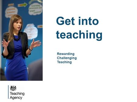 Get into teaching Rewarding Challenging Teaching.