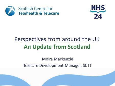 Perspectives from around the UK An Update from Scotland Moira Mackenzie Telecare Development Manager, SCTT.