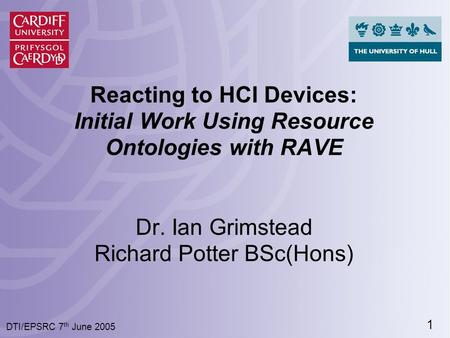 1 DTI/EPSRC 7 th June 2005 Reacting to HCI Devices: Initial Work Using Resource Ontologies with RAVE Dr. Ian Grimstead Richard Potter BSc(Hons)
