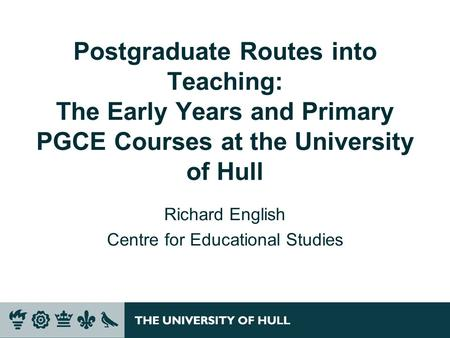 Postgraduate Routes into Teaching: The Early Years and Primary PGCE Courses at the University of Hull Richard English Centre for Educational Studies.