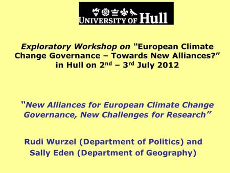 Exploratory Workshop on European Climate Change Governance – Towards New Alliances? in Hull on 2 nd – 3 rd July 2012 New Alliances for European Climate.