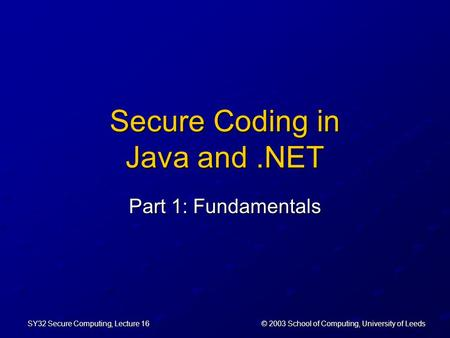 © 2003 School of Computing, University of Leeds SY32 Secure Computing, Lecture 16 Secure Coding in Java and.NET Part 1: Fundamentals.