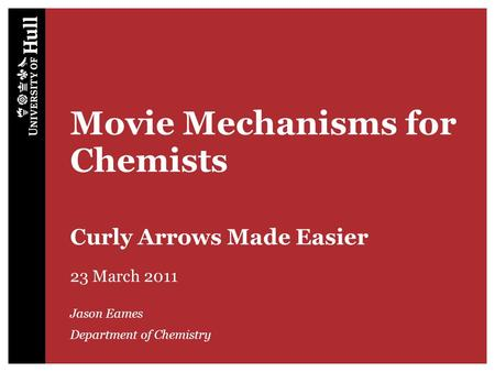 Movie Mechanisms for Chemists Curly Arrows Made Easier 23 March 2011 Jason Eames Department of Chemistry.