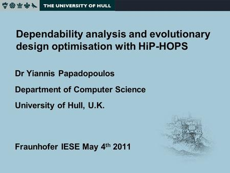 Dependability analysis and evolutionary design optimisation with HiP-HOPS Dr Yiannis Papadopoulos Department of Computer Science University of Hull, U.K.