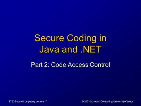 © 2003 School of Computing, University of Leeds SY32 Secure Computing, Lecture 17 Secure Coding in Java and.NET Part 2: Code Access Control.