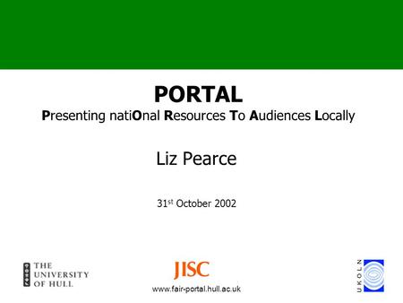 Www.fair-portal.hull.ac.uk PORTAL Presenting natiOnal Resources To Audiences Locally Liz Pearce 31 st October 2002.
