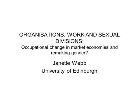 ORGANISATIONS, WORK AND SEXUAL DIVISIONS: Occupational change in market economies and remaking gender? Janette Webb University of Edinburgh.