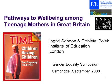 1 Pathways to Wellbeing among Teenage Mothers in Great Britain Gender Equality Symposium Cambridge, September 2008 Ingrid Schoon & Elzbieta Polek Institute.