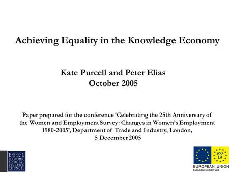 Achieving Equality in the Knowledge Economy Kate Purcell and Peter Elias October 2005 Paper prepared for the conference Celebrating the 25th Anniversary.