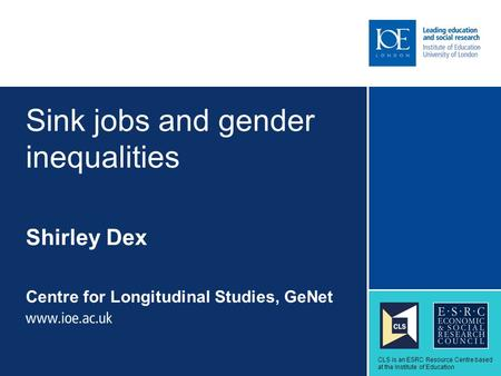 Sink jobs and gender inequalities Shirley Dex Centre for Longitudinal Studies, GeNet Sub-brand to go here CLS is an ESRC Resource Centre based at the Institute.
