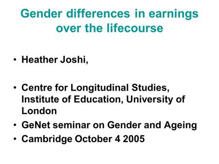 Gender differences in earnings over the lifecourse Heather Joshi, Centre for Longitudinal Studies, Institute of Education, University of London GeNet seminar.
