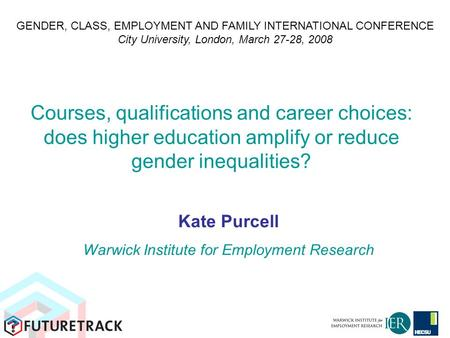 Courses, qualifications and career choices: does higher education amplify or reduce gender inequalities? Kate Purcell Warwick Institute for Employment.
