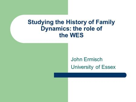 Studying the History of Family Dynamics: the role of the WES John Ermisch University of Essex.