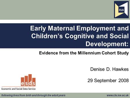 Following lives from birth and through the adult years www.cls.ioe.ac.uk Evidence from the Millennium Cohort Study Denise D. Hawkes 29 September 2008 Early.