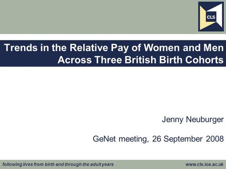 Following lives from birth and through the adult years www.cls.ioe.ac.uk Jenny Neuburger GeNet meeting, 26 September 2008 Trends in the Relative Pay of.