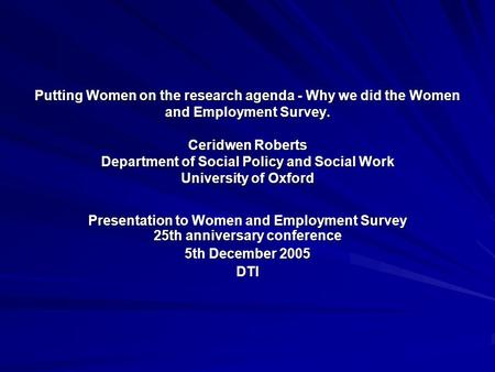 Putting Women on the research agenda - Why we did the Women and Employment Survey. Ceridwen Roberts Department of Social Policy and Social Work University.