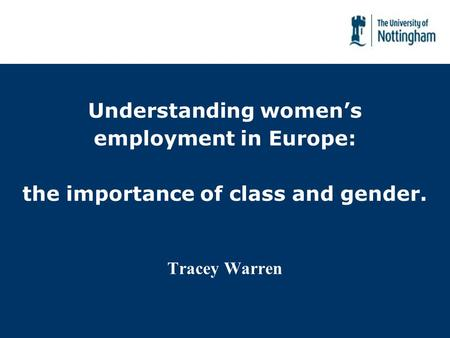 Understanding womens employment in Europe: the importance of class and gender. Tracey Warren.