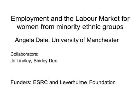 Employment and the Labour Market for women from minority ethnic groups Angela Dale, University of Manchester Collaborators: Jo Lindley, Shirley Dex. Funders: