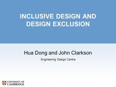 Cambridge Engineering Design Centre Department of Engineering Trumpington Street Cambridge CB2 1PZ INCLUSIVE DESIGN AND DESIGN EXCLUSION Hua Dong and John.