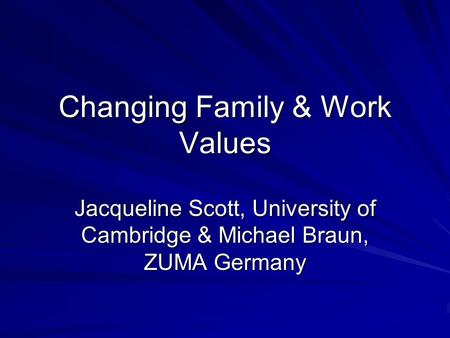 Changing Family & Work Values Jacqueline Scott, University of Cambridge & Michael Braun, ZUMA Germany.