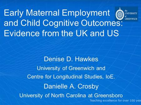 Teaching excellence for over 100 years Early Maternal Employment and Child Cognitive Outcomes: Evidence from the UK and US Denise D. Hawkes University.