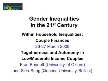 Gender Inequalities in the 21 st Century Within Household Inequalities: Couple Finances 26-27 March 2009 Togetherness and Autonomy in Low/Moderate Income.