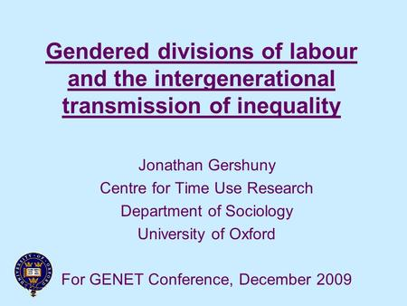 Gendered divisions of labour and the intergenerational transmission of inequality Jonathan Gershuny Centre for Time Use Research Department of Sociology.