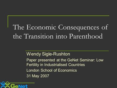 The Economic Consequences of the Transition into Parenthood Wendy Sigle-Rushton Paper presented at the GeNet Seminar: Low Fertility in Industrialised Countries.