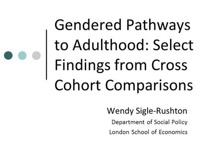 Gendered Pathways to Adulthood: Select Findings from Cross Cohort Comparisons Wendy Sigle-Rushton Department of Social Policy London School of Economics.
