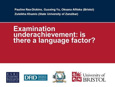 Pauline Rea-Dickins, Guoxing Yu, Oksana Afitska (Bristol) Zuleikha Khamis (State University of Zanzibar) Examination underachievement: is there a language.