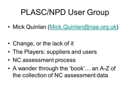 PLASC/NPD User Group Mick Quinlan Change, or the lack of it The Players: suppliers and users NC assessment.