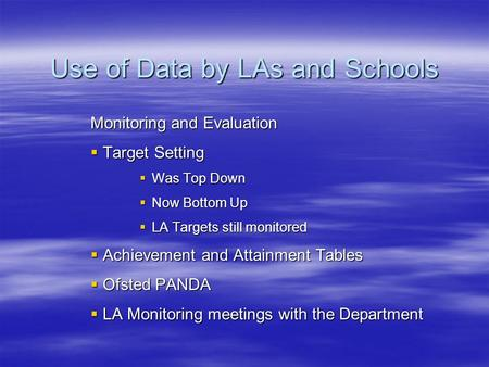 Use of Data by LAs and Schools Monitoring and Evaluation Target Setting Target Setting Was Top Down Was Top Down Now Bottom Up Now Bottom Up LA Targets.