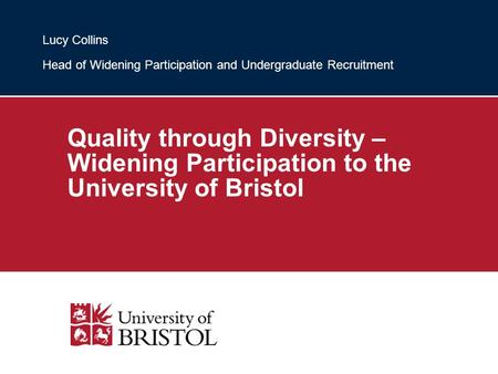Quality through Diversity – Widening Participation to the University of Bristol Lucy Collins Head of Widening Participation and Undergraduate Recruitment.
