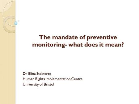 The mandate of preventive monitoring- what does it mean? Dr Elina Steinerte Human Rights Implementation Centre University of Bristol.