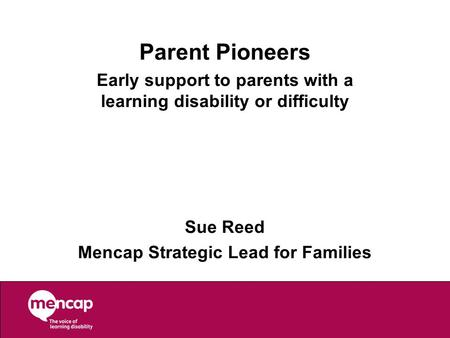 Parent Pioneers Early support to parents with a learning disability or difficulty Sue Reed Mencap Strategic Lead for Families.