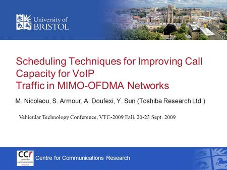 Centre for Communications Research Scheduling Techniques for Improving Call Capacity for VoIP Traffic in MIMO-OFDMA Networks M. Nicolaou, S. Armour, A.