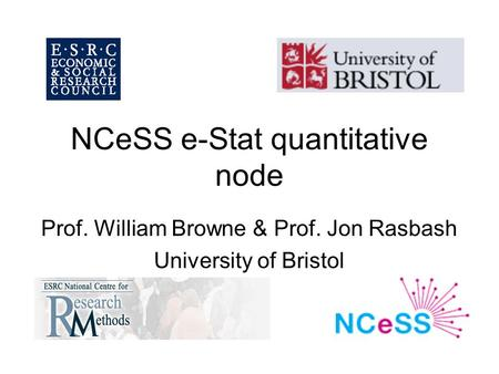 NCeSS e-Stat quantitative node Prof. William Browne & Prof. Jon Rasbash University of Bristol.