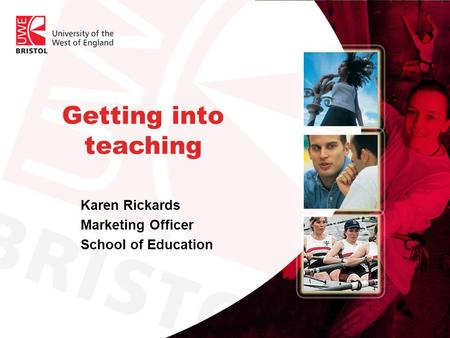 Getting into teaching Karen Rickards Marketing Officer School of Education.
