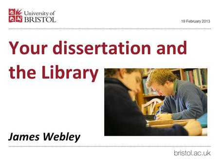 Your dissertation and the Library James Webley 19 February 2013.