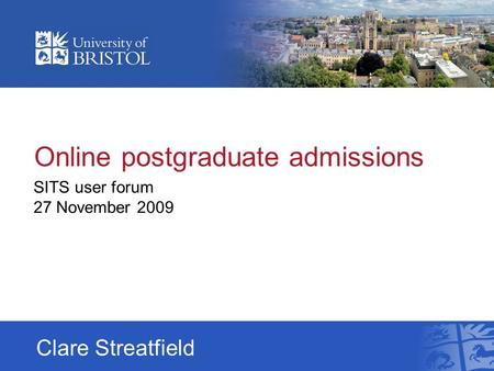 Online postgraduate admissions SITS user forum 27 November 2009 Clare Streatfield.