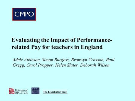Evaluating the Impact of Performance-related Pay for teachers in England Adele Atkinson, Simon Burgess, Bronwyn Croxson, Paul Gregg, Carol Propper, Helen.