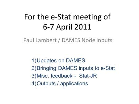 For the e-Stat meeting of 6-7 April 2011 Paul Lambert / DAMES Node inputs 1)Updates on DAMES 2)Bringing DAMES inputs to e-Stat 3)Misc. feedback - Stat-JR.