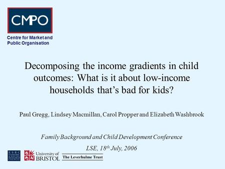 Centre for Market and Public Organisation Decomposing the income gradients in child outcomes: What is it about low-income households thats bad for kids?